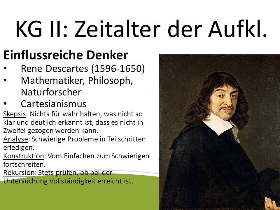 KG II: Zeitalter der Aufkl. Einflussreiche Denker Rene Descartes (1596-1650) Mathematiker, Philosoph, Naturforscher Cartesianismus Skepsis: Nichts für