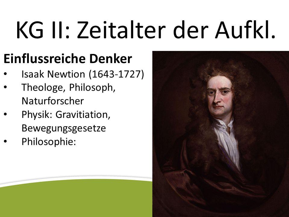 KG II: Zeitalter der Aufkl. Einflussreiche Denker Isaak Newtion (1643-1727) Theologe, Philosoph, Naturforscher Physik: Gravitiation, Bewegungsgesetze