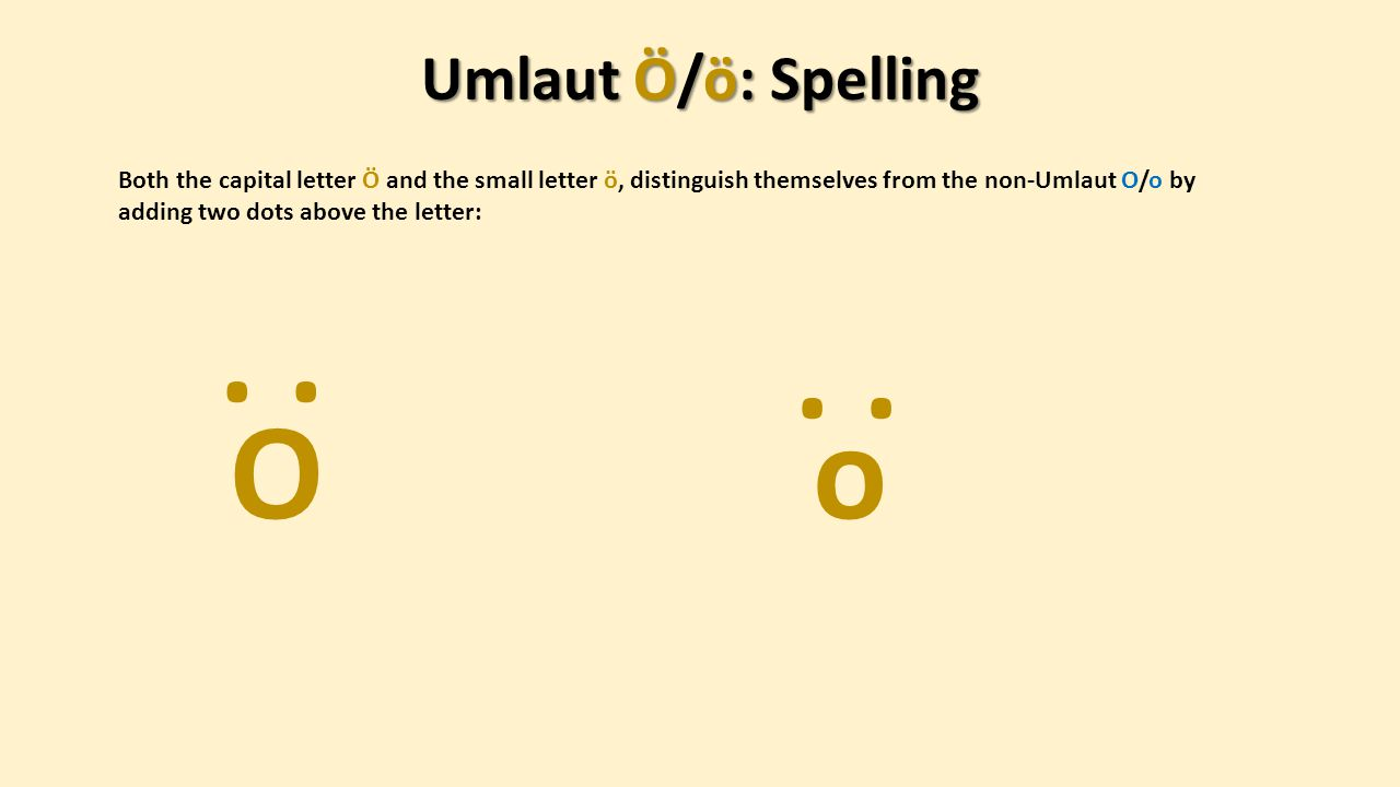 Umlaut Ö/ö: Spelling Both the capital letter Ö and the small letter ö, distinguish themselves from the non-Umlaut O/o by adding two dots above the letter: Oo.