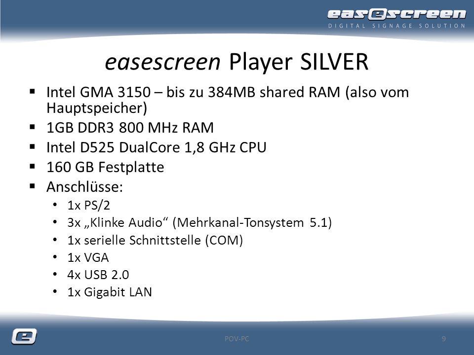easescreen Player SILVER  Intel GMA 3150 – bis zu 384MB shared RAM (also vom Hauptspeicher)  1GB DDR3 800 MHz RAM  Intel D525 DualCore 1,8 GHz CPU