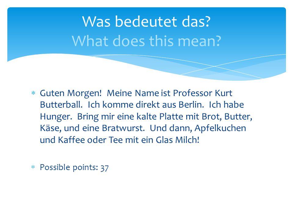  Guten Morgen. Meine Name ist Professor Kurt Butterball.