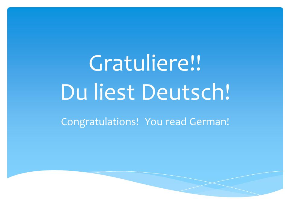 Gratuliere!! Du liest Deutsch! Congratulations! You read German!