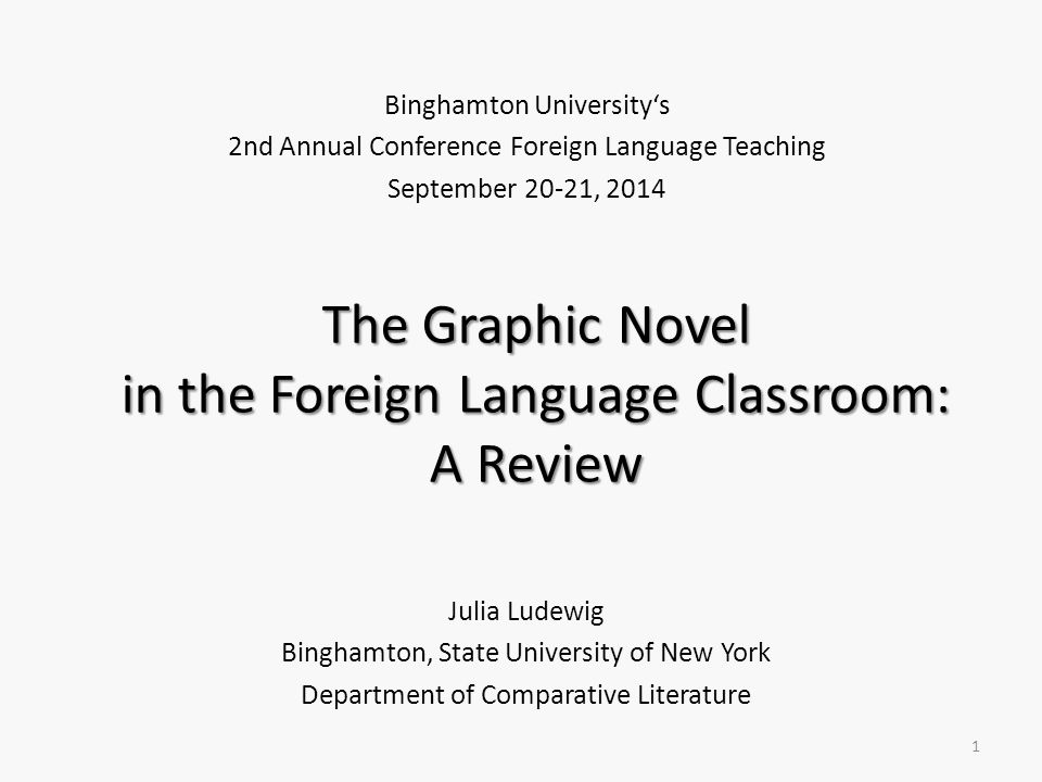 The Graphic Novel in the Foreign Language Classroom: A Review Julia Ludewig Binghamton, State University of New York Department of Comparative Literature 1 Binghamton University's 2nd Annual Conference Foreign Language Teaching September 20-21, 2014