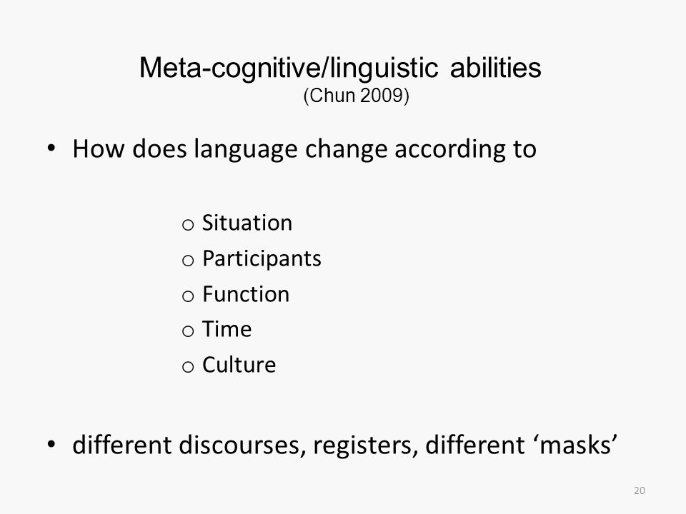 Meta-cognitive/linguistic abilities (Chun 2009) 20 How does language change according to o Situation o Participants o Function o Time o Culture differ