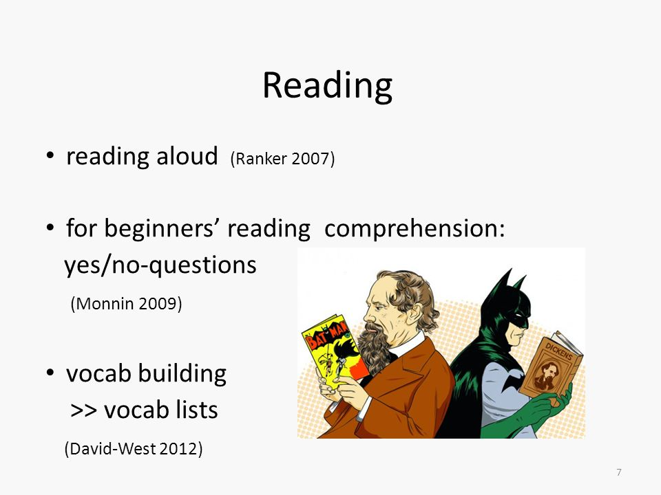 Reading reading aloud (Ranker 2007) for beginners' reading comprehension: yes/no-questions (Monnin 2009) vocab building >> vocab lists (David-West 2012) 7