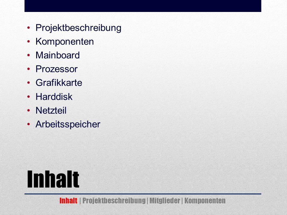 Inhalt Projektbeschreibung Komponenten Mainboard Prozessor Grafikkarte Harddisk Netzteil Arbeitsspeicher Inhalt | Projektbeschreibung | Mitglieder | Komponenten