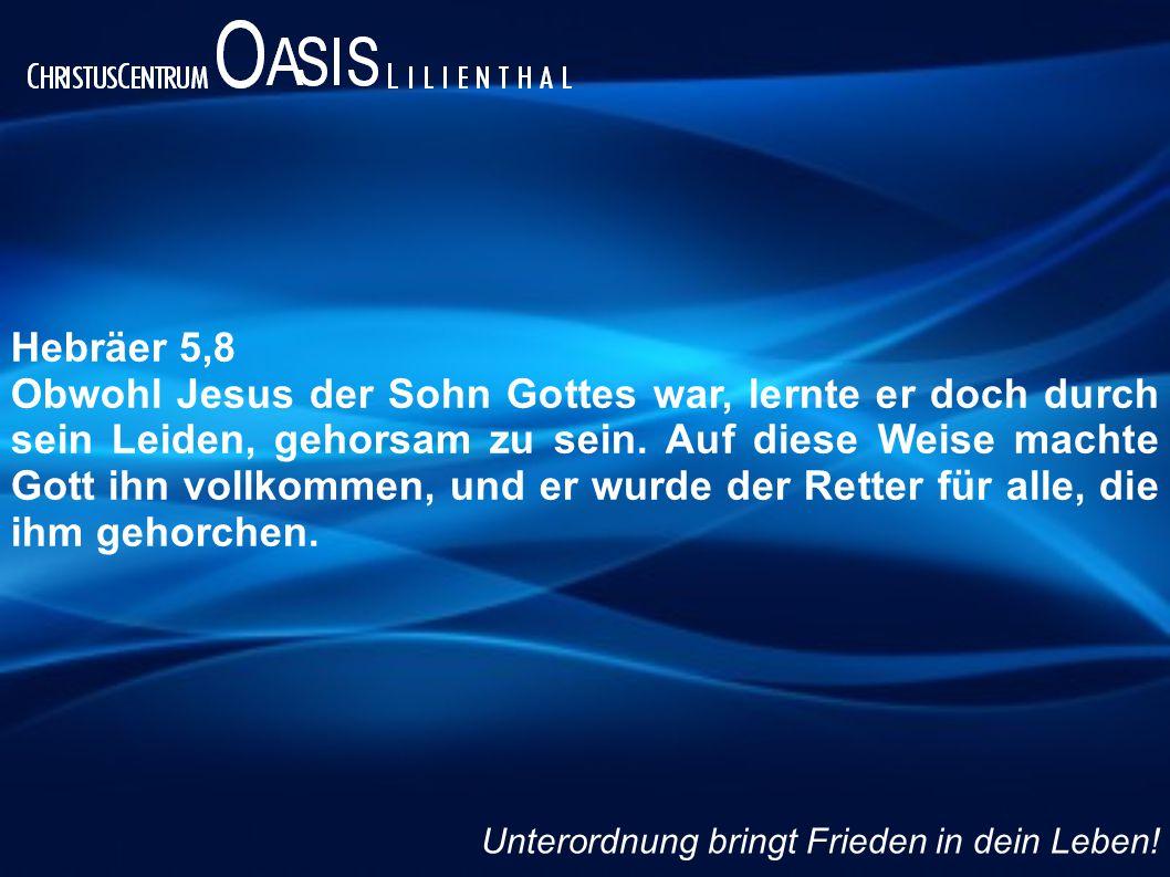 Hebräer 5,8 Obwohl Jesus der Sohn Gottes war, lernte er doch durch sein Leiden, gehorsam zu sein. Auf diese Weise machte Gott ihn vollkommen, und er w