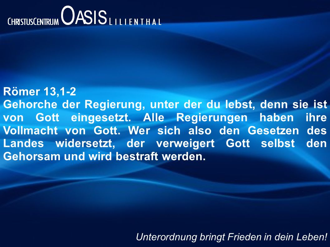 Römer 13,1-2 Gehorche der Regierung, unter der du lebst, denn sie ist von Gott eingesetzt. Alle Regierungen haben ihre Vollmacht von Gott. Wer sich al