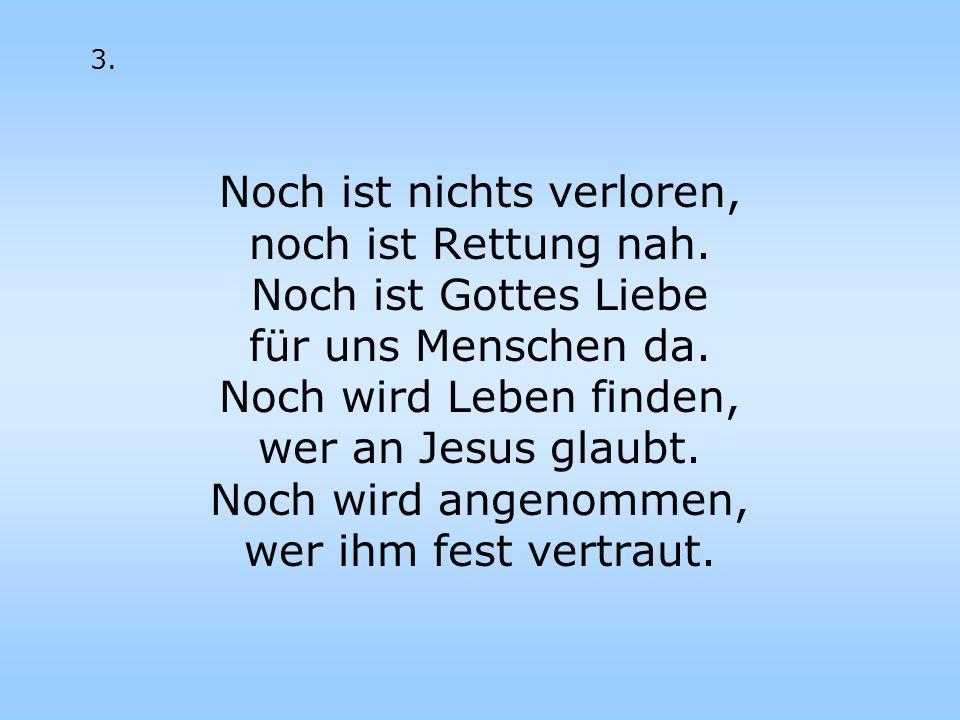 Noch ist nichts verloren, noch ist Rettung nah. Noch ist Gottes Liebe für uns Menschen da. Noch wird Leben finden, wer an Jesus glaubt. Noch wird ange