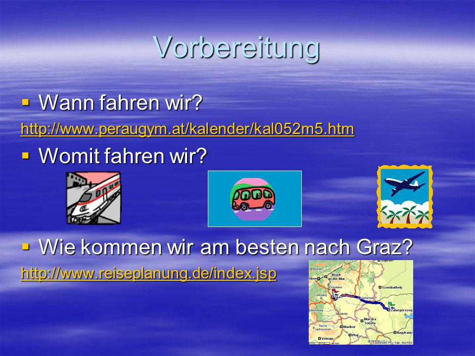 Vorbereitung  Wann fahren wir? http://www.peraugym.at/kalender/kal052m5.htm  Womit fahren wir?  Wie kommen wir am besten nach Graz? http://www.reis