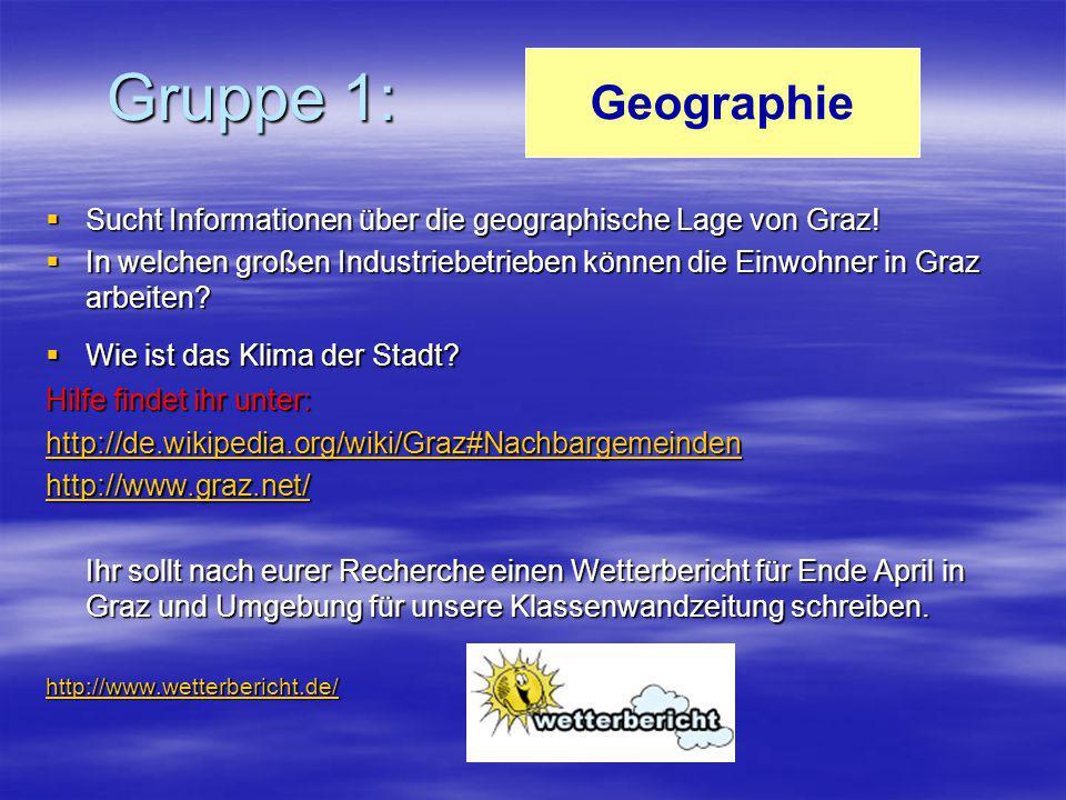 Gruppe 1:  Sucht Informationen über die geographische Lage von Graz!  In welchen großen Industriebetrieben können die Einwohner in Graz arbeiten? 