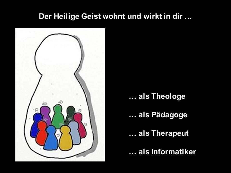 Der Heilige Geist wohnt und wirkt in dir … … als Theologe … als Pädagoge … als Therapeut … als Informatiker