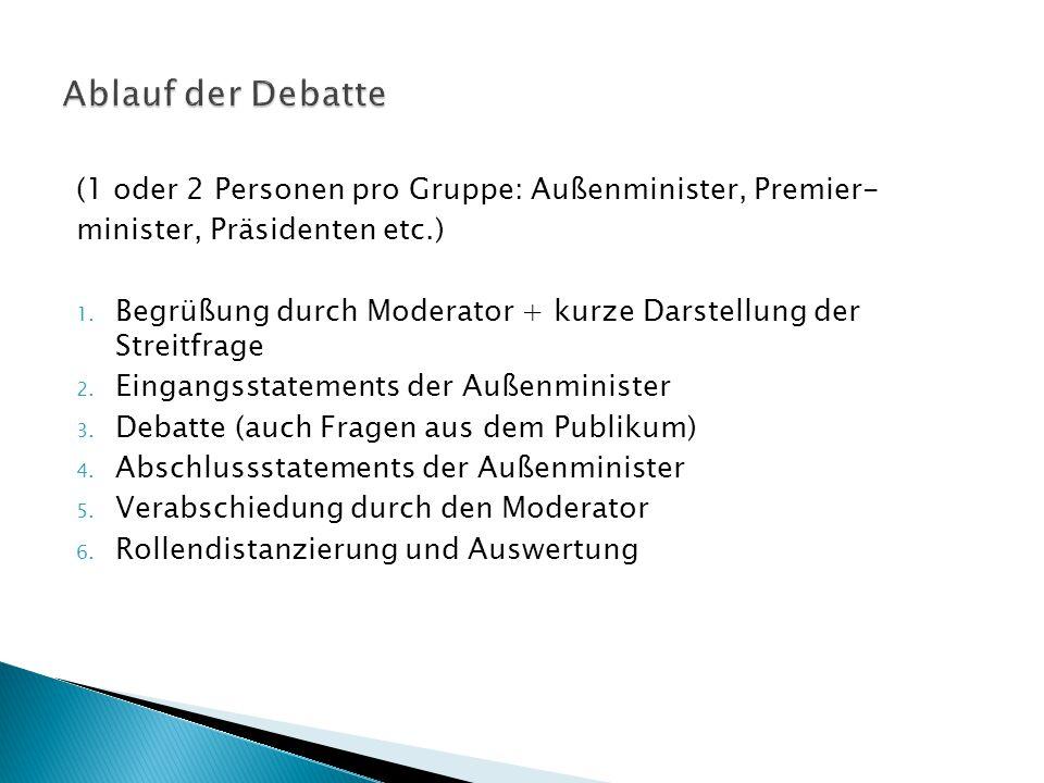 (1 oder 2 Personen pro Gruppe: Außenminister, Premier- minister, Präsidenten etc.) 1. Begrüßung durch Moderator + kurze Darstellung der Streitfrage 2.