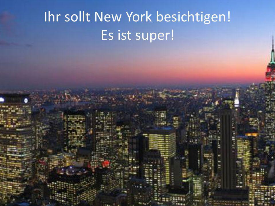 Ihr sollt New York besichtigen! Es ist super!