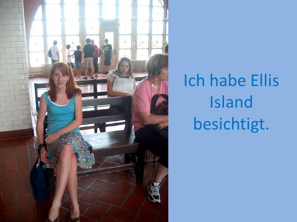 Ich habe Ellis Island besichtigt.