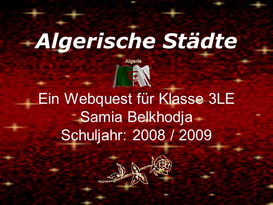 Algerische Städte Ein Webquest für Klasse 3LE Samia Belkhodja Schuljahr: 2008 / 2009