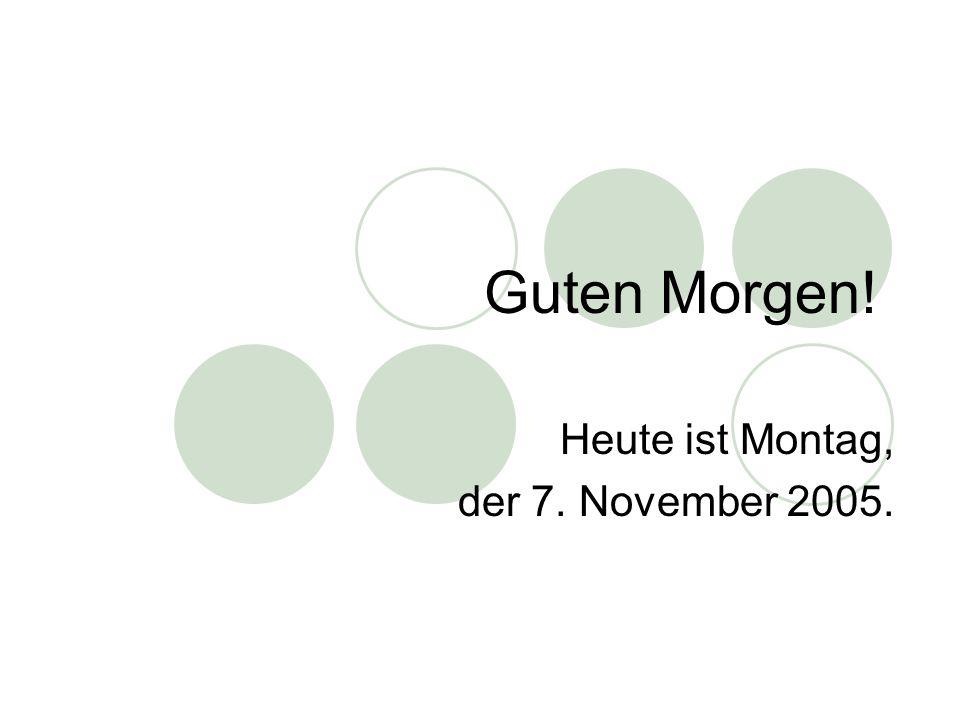 Guten Morgen! Heute ist Montag, der 7. November 2005.