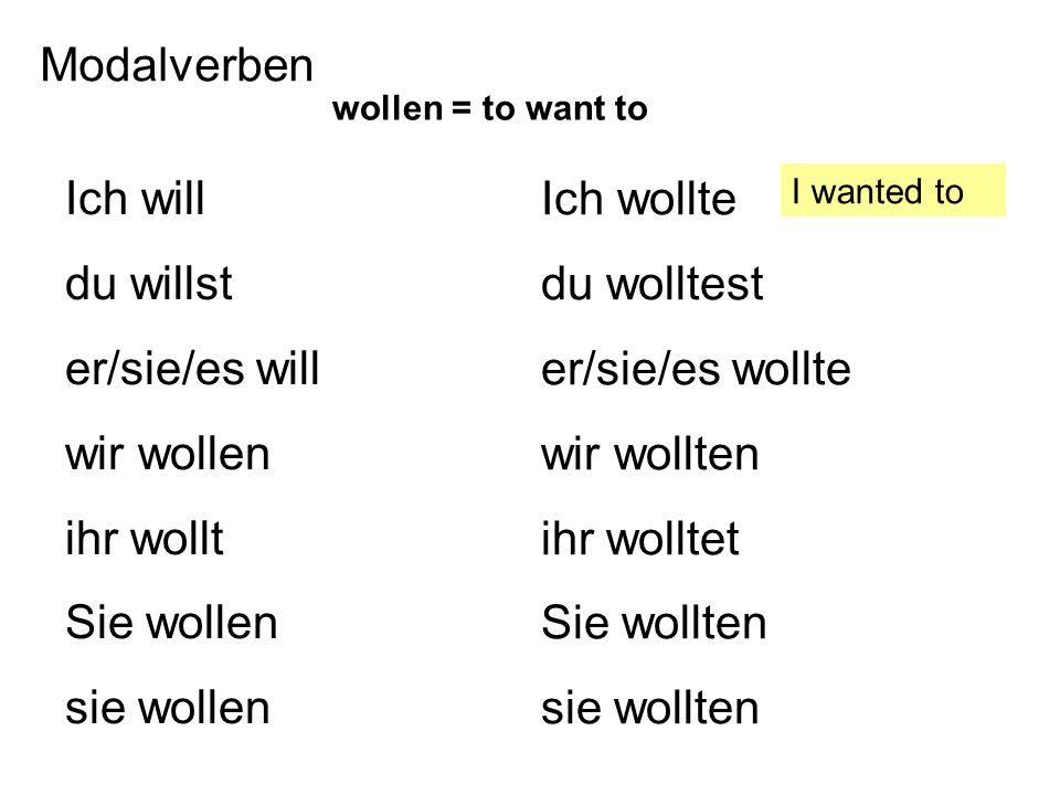 Modalverben Ich will du willst er/sie/es will wir wollen ihr wollt Sie wollen sie wollen Ich wollte du wolltest er/sie/es wollte wir wollten ihr wolltet Sie wollten sie wollten wollen = to want to I wanted to