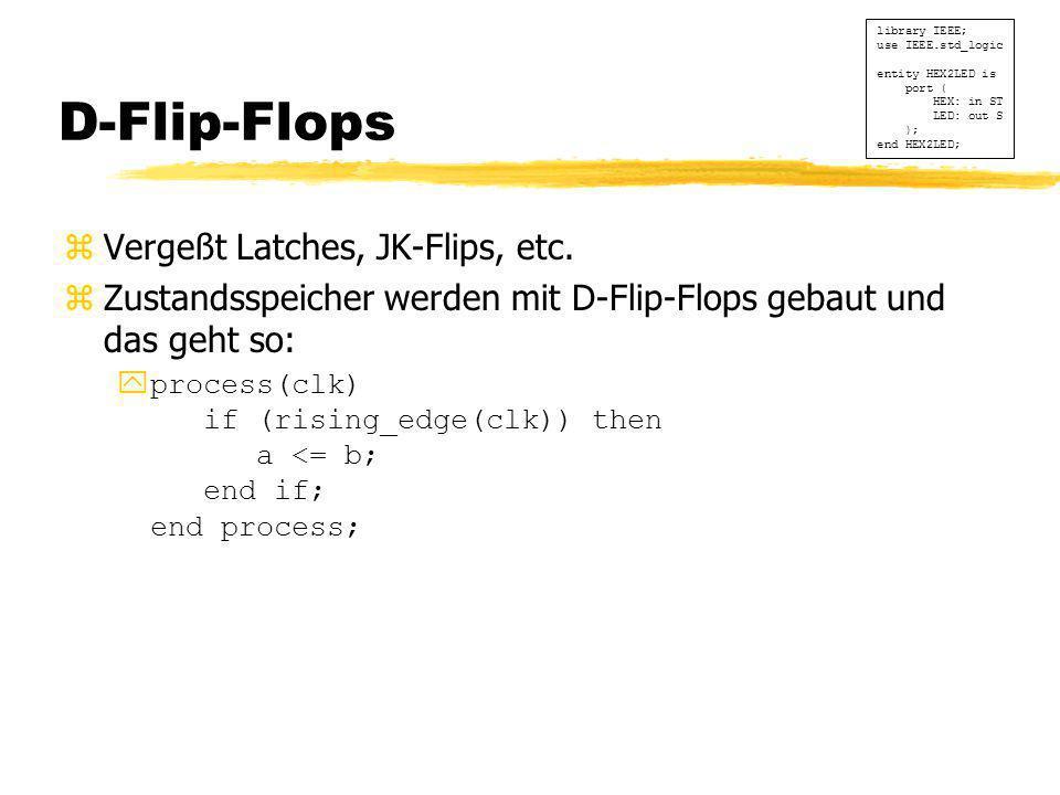 D-Flip-Flops zVergeßt Latches, JK-Flips, etc. zZustandsspeicher werden mit D-Flip-Flops gebaut und das geht so:  process(clk) if (rising_edge(clk)) t
