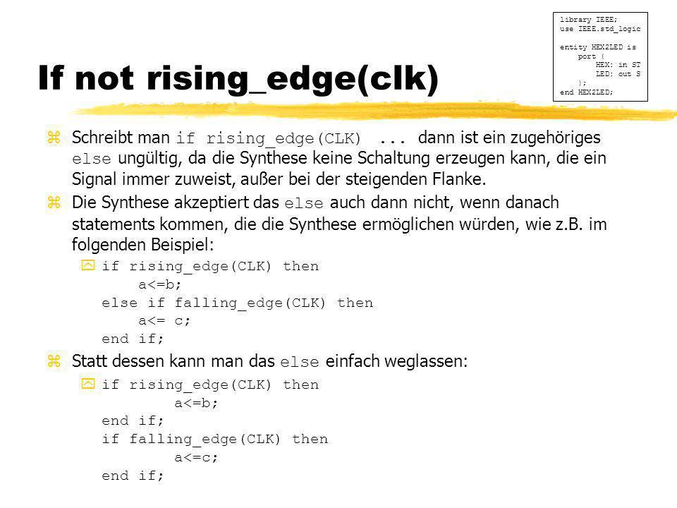 If not rising_edge(clk)  Schreibt man if rising_edge(CLK)... dann ist ein zugehöriges else ungültig, da die Synthese keine Schaltung erzeugen kann, d