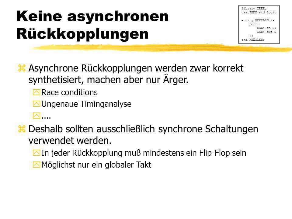Keine asynchronen Rückkopplungen library IEEE; use IEEE.std_logic entity HEX2LED is port ( HEX: in ST LED: out S ); end HEX2LED; zAsynchrone Rückkoppl