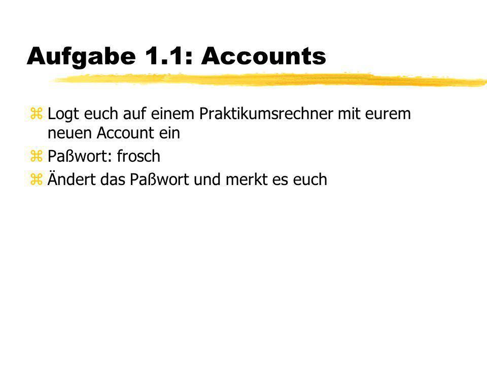 Aufgabe 1.1: Accounts zLogt euch auf einem Praktikumsrechner mit eurem neuen Account ein zPaßwort: frosch zÄndert das Paßwort und merkt es euch