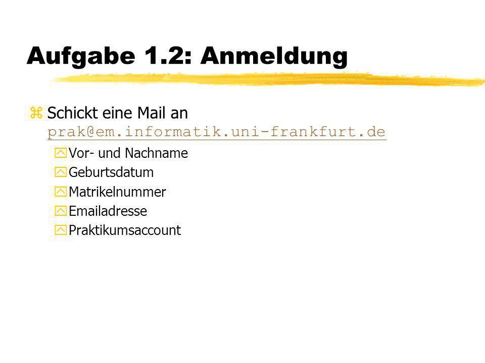 Aufgabe 1.2: Anmeldung  Schickt eine Mail an prak@em.informatik.uni-frankfurt.de prak@em.informatik.uni-frankfurt.de yVor- und Nachname yGeburtsdatum