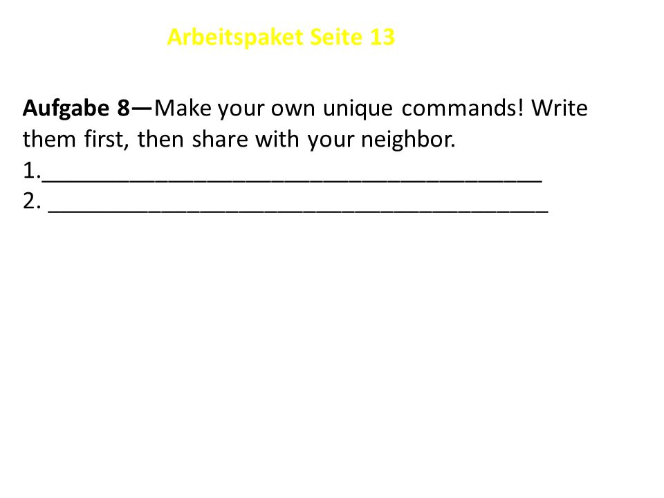 Aufgabe 8—Make your own unique commands. Write them first, then share with your neighbor.