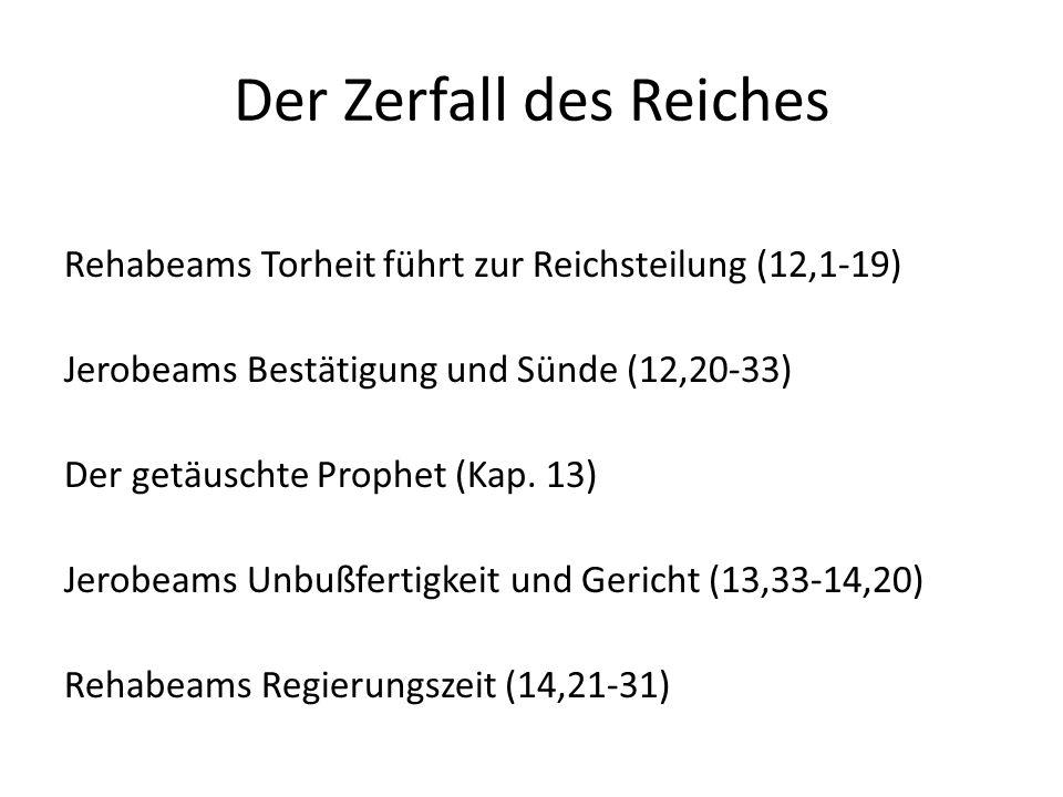 Der Zerfall des Reiches Rehabeams Torheit führt zur Reichsteilung (12,1-19) Jerobeams Bestätigung und Sünde (12,20-33) Der getäuschte Prophet (Kap. 13