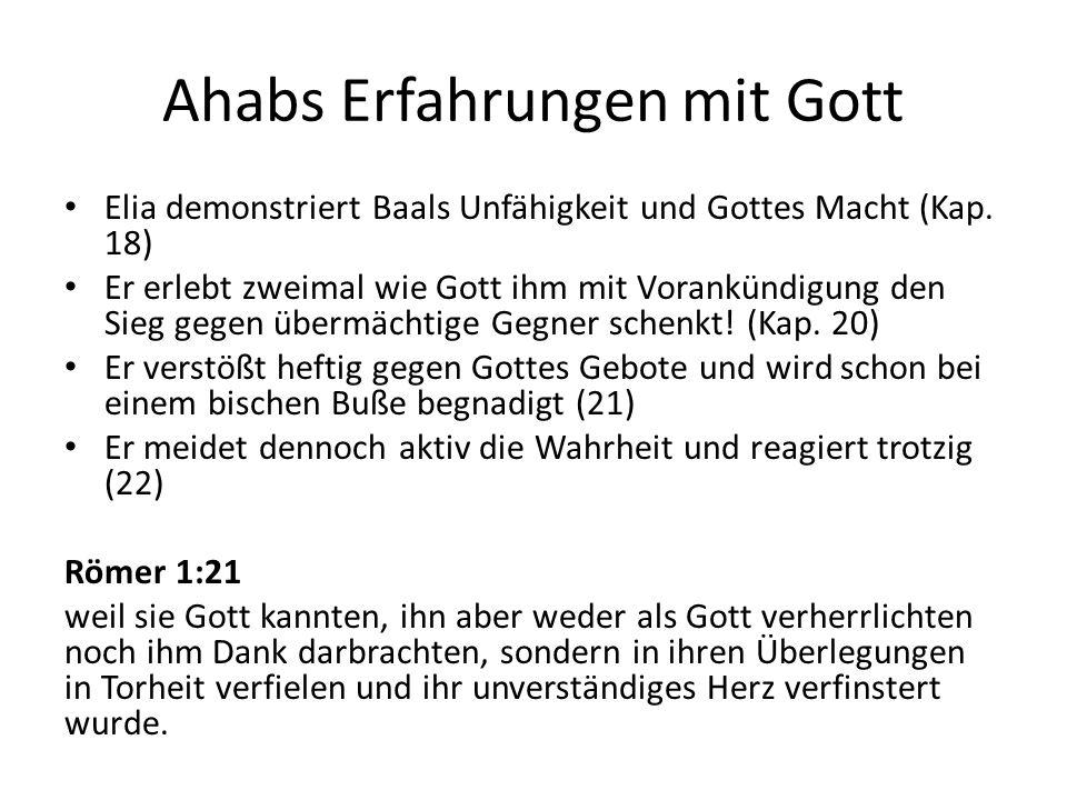 Ahabs Erfahrungen mit Gott Elia demonstriert Baals Unfähigkeit und Gottes Macht (Kap. 18) Er erlebt zweimal wie Gott ihm mit Vorankündigung den Sieg g