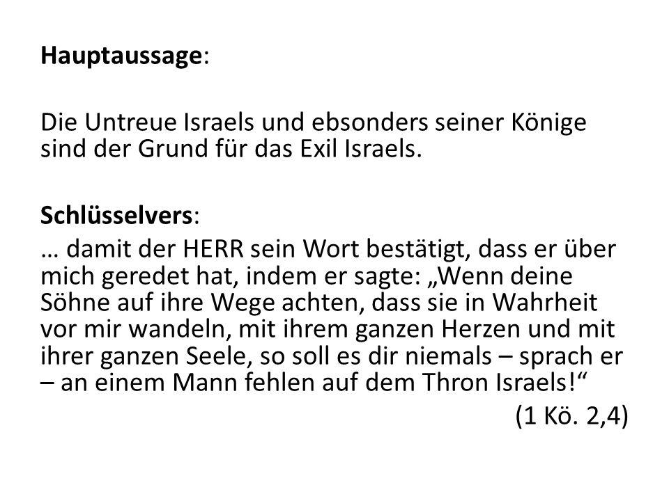 Hauptaussage: Die Untreue Israels und ebsonders seiner Könige sind der Grund für das Exil Israels. Schlüsselvers: … damit der HERR sein Wort bestätigt