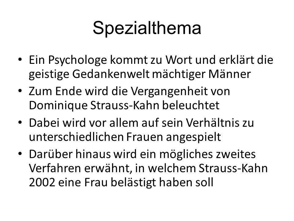 Spezialthema Ein Psychologe kommt zu Wort und erklärt die geistige Gedankenwelt mächtiger Männer Zum Ende wird die Vergangenheit von Dominique Strauss-Kahn beleuchtet Dabei wird vor allem auf sein Verhältnis zu unterschiedlichen Frauen angespielt Darüber hinaus wird ein mögliches zweites Verfahren erwähnt, in welchem Strauss-Kahn 2002 eine Frau belästigt haben soll