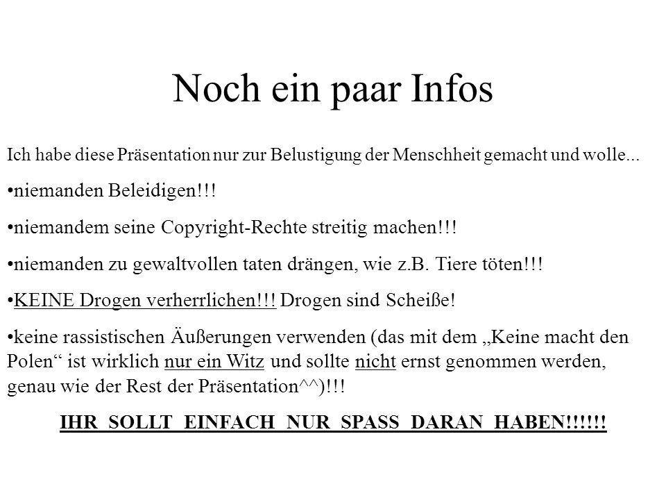 Noch ein paar Infos Ich habe diese Präsentation nur zur Belustigung der Menschheit gemacht und wolle... niemanden Beleidigen!!! niemandem seine Copyri