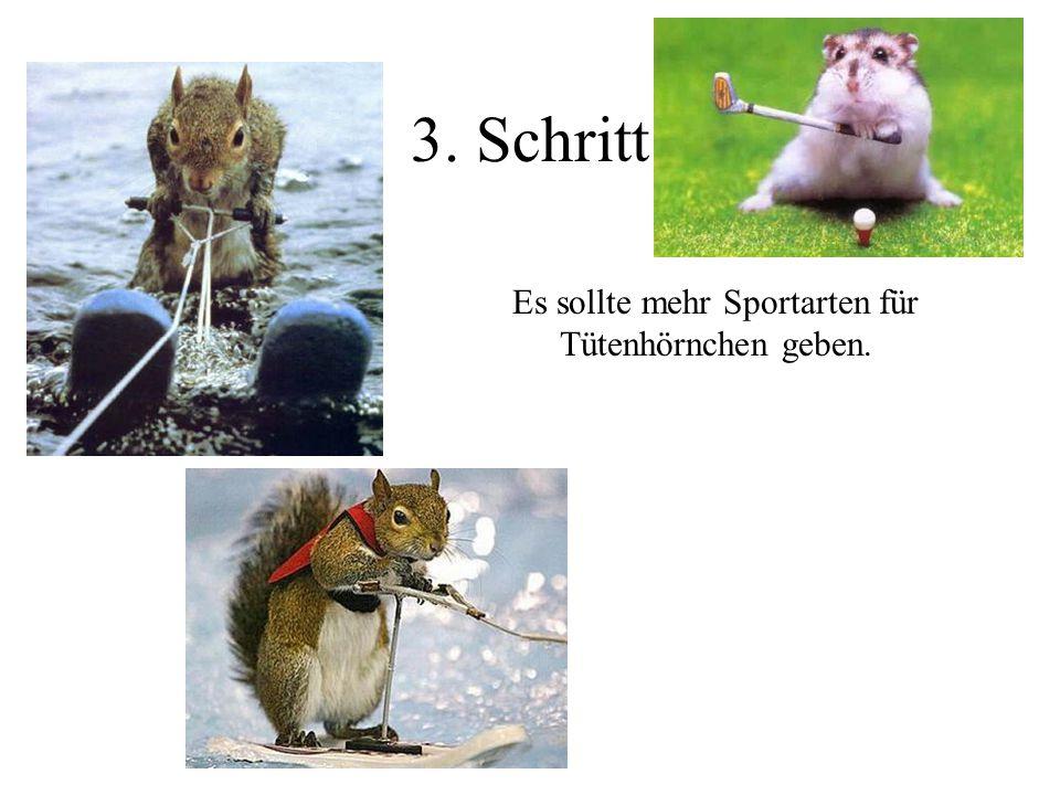 3. Schritt Es sollte mehr Sportarten für Tütenhörnchen geben.