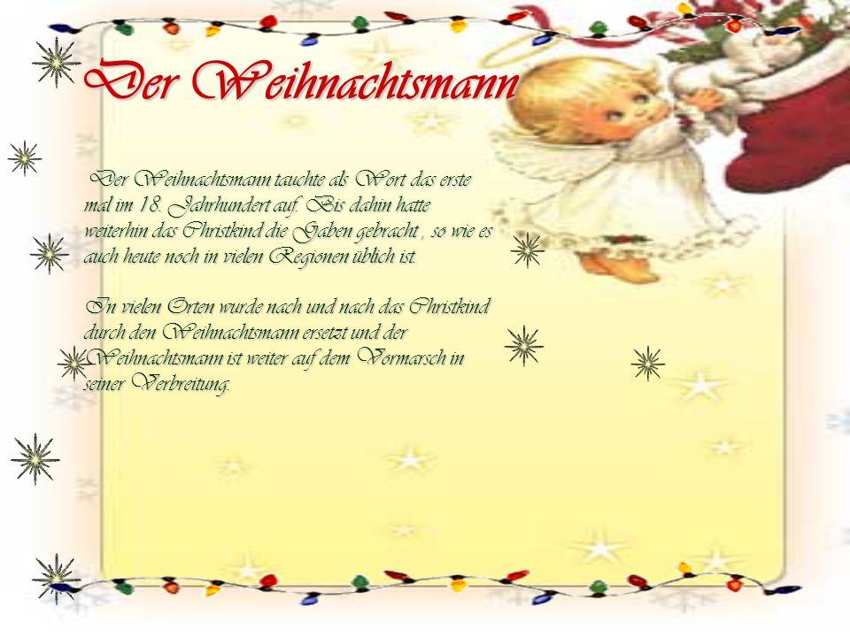 Der Weihnachtsmann Der Weihnachtsmann tauchte als Wort das erste mal im 18. Jahrhundert auf. Bis dahin hatte weiterhin das Christkind die Gaben gebrac