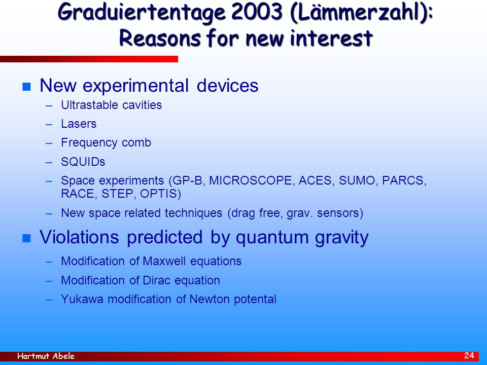 Hartmut Abele 24 Graduiertentage 2003 (Lämmerzahl): Reasons for new interest n New experimental devices –Ultrastable cavities –Lasers –Frequency comb