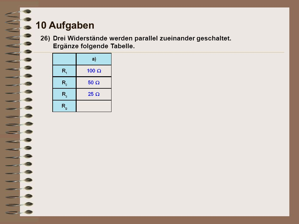 26)Drei Widerstände werden parallel zueinander geschaltet. Ergänze folgende Tabelle. 10 Aufgaben