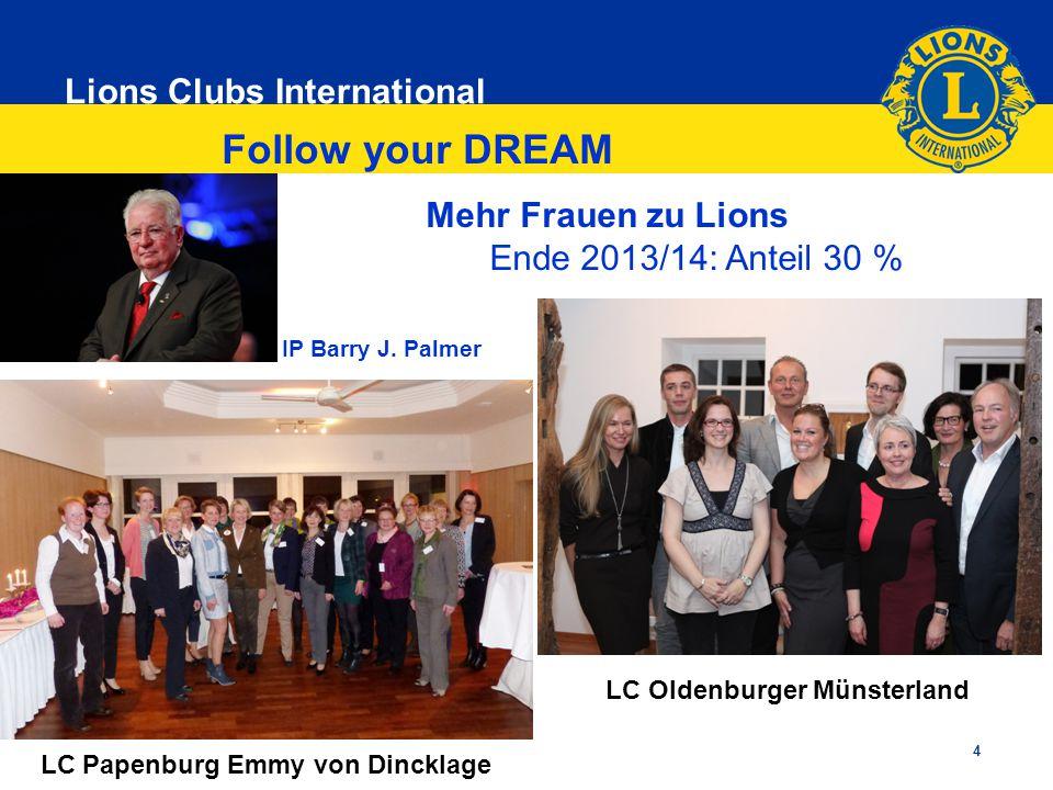 Lions Clubs International 4 IP Barry J. Palmer Follow your DREAM Mehr Frauen zu Lions Ende 2013/14: Anteil 30 % LC Papenburg Emmy von Dincklage LC Old