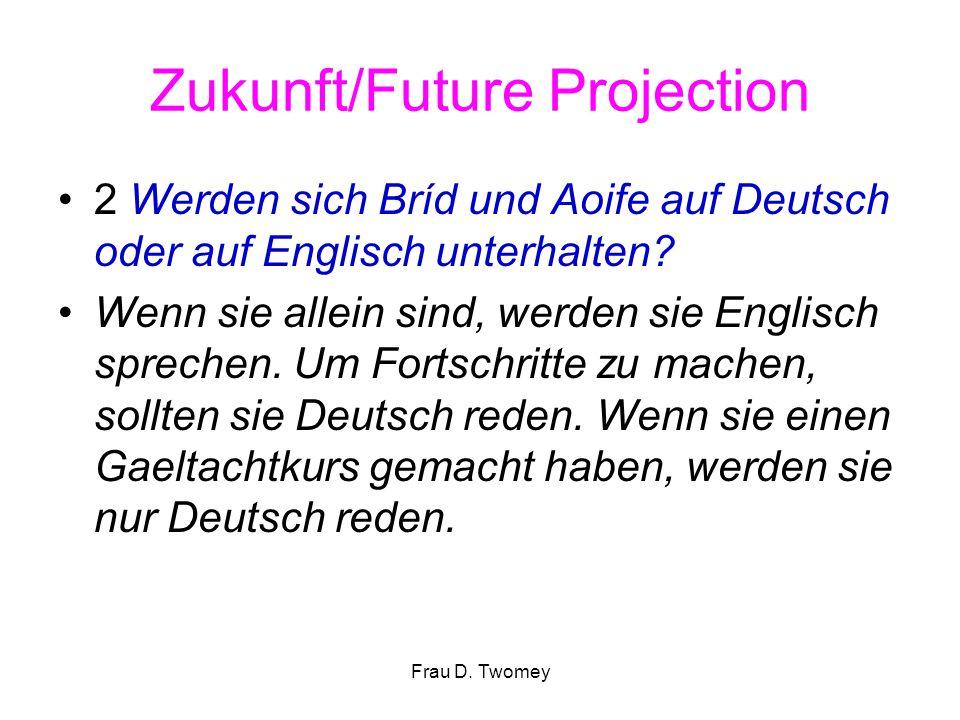 Zukunft/Future Projection 2 Werden sich Bríd und Aoife auf Deutsch oder auf Englisch unterhalten? Wenn sie allein sind, werden sie Englisch sprechen.