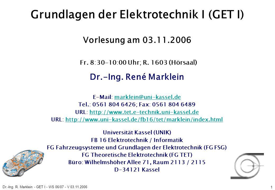Dr.-Ing. R. Marklein - GET I - WS 06/07 - V 03.11.2006 1 Grundlagen der Elektrotechnik I (GET I) Vorlesung am 03.11.2006 Fr. 8:30-10:00 Uhr; R. 1603 (