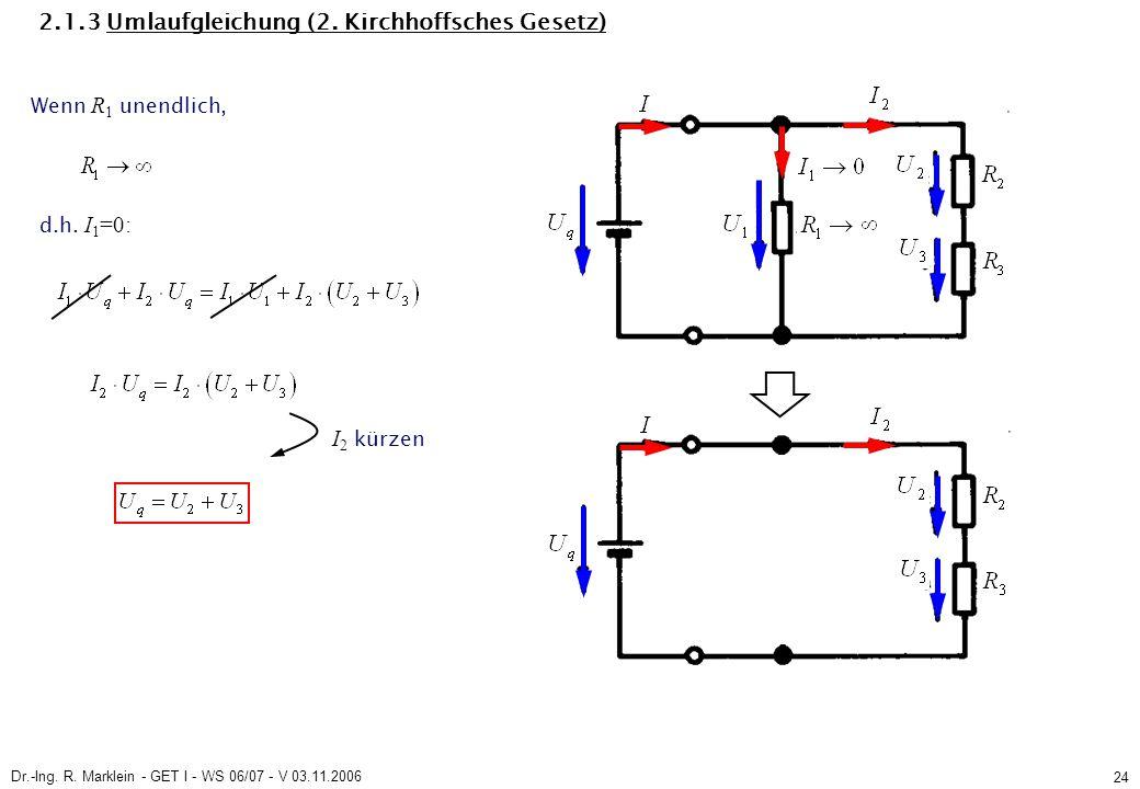 Dr.-Ing. R. Marklein - GET I - WS 06/07 - V 03.11.2006 24 2.1.3 Umlaufgleichung (2. Kirchhoffsches Gesetz) Wenn R 1 unendlich, I 2 kürzen d.h. I 1 =0