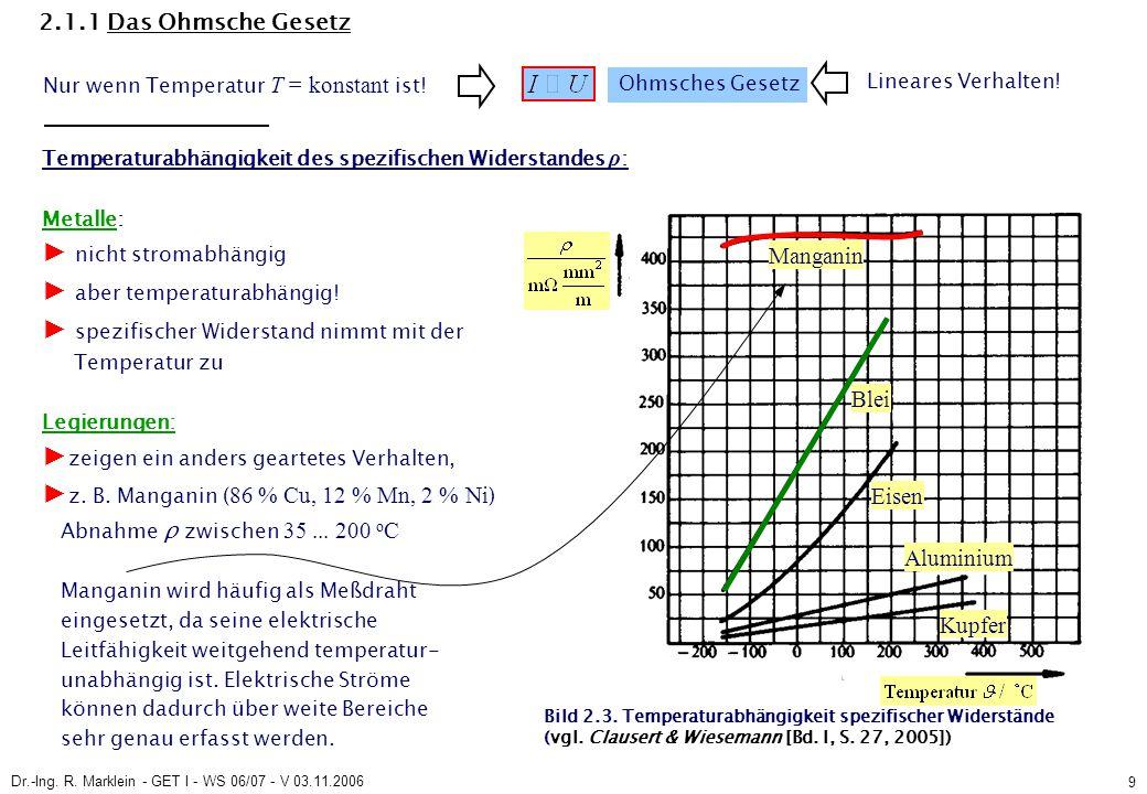Dr.-Ing. R. Marklein - GET I - WS 06/07 - V 03.11.2006 9 2.1.1 Das Ohmsche Gesetz Temperaturabhängigkeit des spezifischen Widerstandes ρ : Metalle: ►