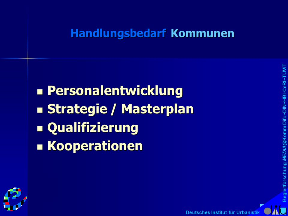 Begleitforschung MEDIA@Komm Difu~DIN~HBI-CeRI~TÜViT Deutsches Institut für Urbanistik Handlungsbedarf Kommunen Personalentwicklung Personalentwicklung Strategie / Masterplan Strategie / Masterplan Qualifizierung Qualifizierung Kooperationen Kooperationen