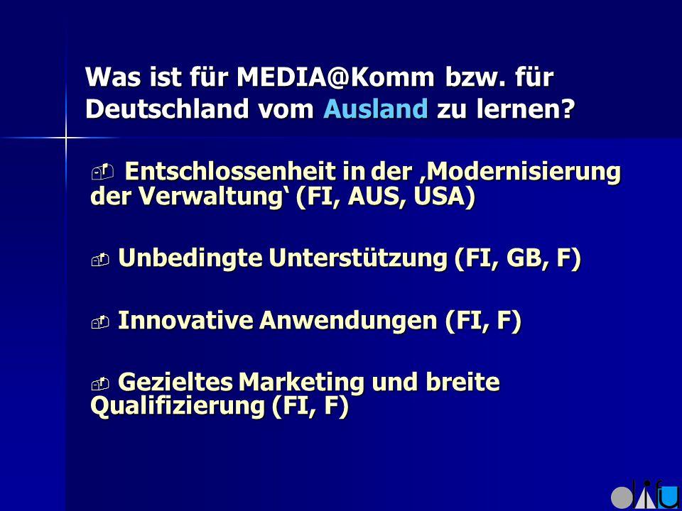 Was ist für MEDIA@Komm bzw. für Deutschland vom Ausland zu lernen?  Entschlossenheit in der 'Modernisierung der Verwaltung' (FI, AUS, USA)  Unbeding
