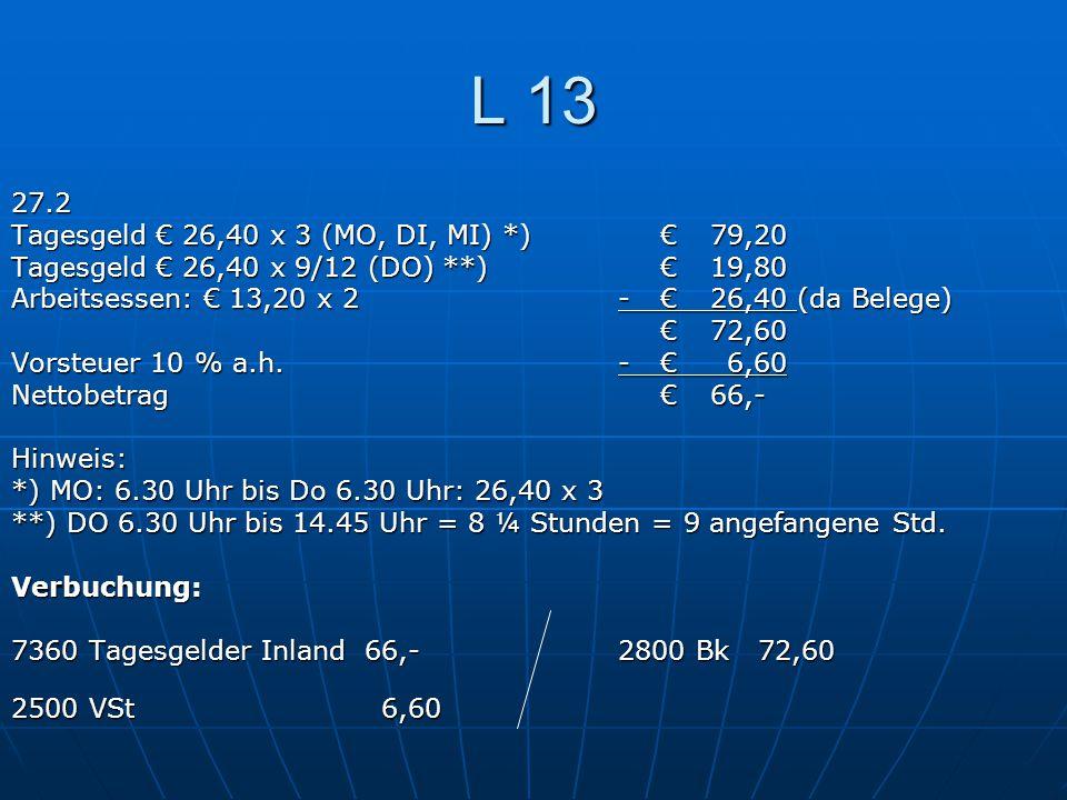 L 13 27.2 Tagesgeld € 26,40 x 3 (MO, DI, MI) *)€79,20 Tagesgeld € 26,40 x 9/12 (DO) **)€19,80 Arbeitsessen: € 13,20 x 2-€26,40 (da Belege) €72,60 Vors