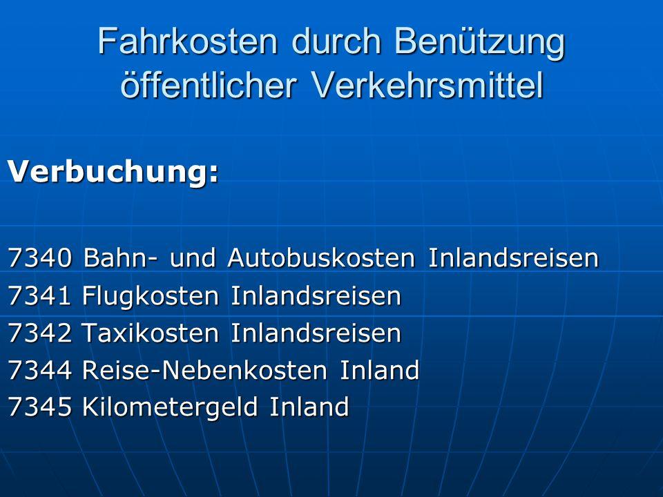 Fahrkosten durch Benützung öffentlicher Verkehrsmittel Verbuchung: 7340 Bahn- und Autobuskosten Inlandsreisen 7341 Flugkosten Inlandsreisen 7342 Taxik