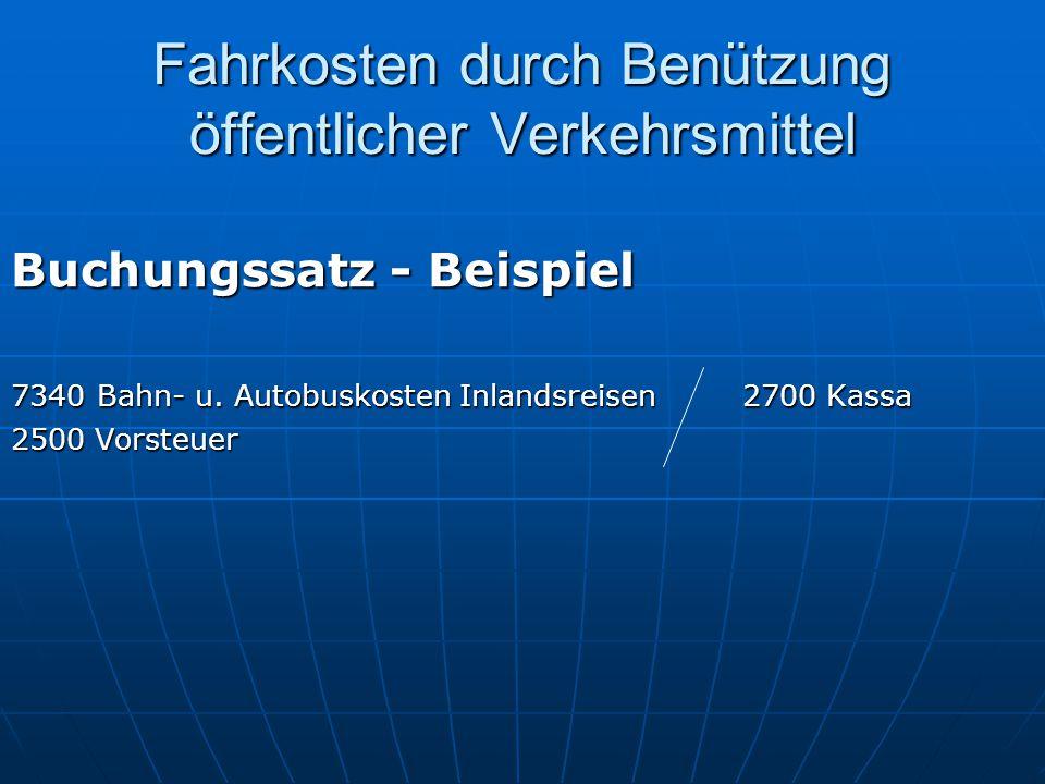 Fahrkosten durch Benützung öffentlicher Verkehrsmittel Buchungssatz - Beispiel 7340 Bahn- u. Autobuskosten Inlandsreisen2700 Kassa 2500 Vorsteuer