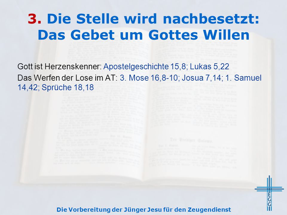 3. Die Stelle wird nachbesetzt: Das Gebet um Gottes Willen Gott ist Herzenskenner: Apostelgeschichte 15,8; Lukas 5,22 Das Werfen der Lose im AT: 3. Mo