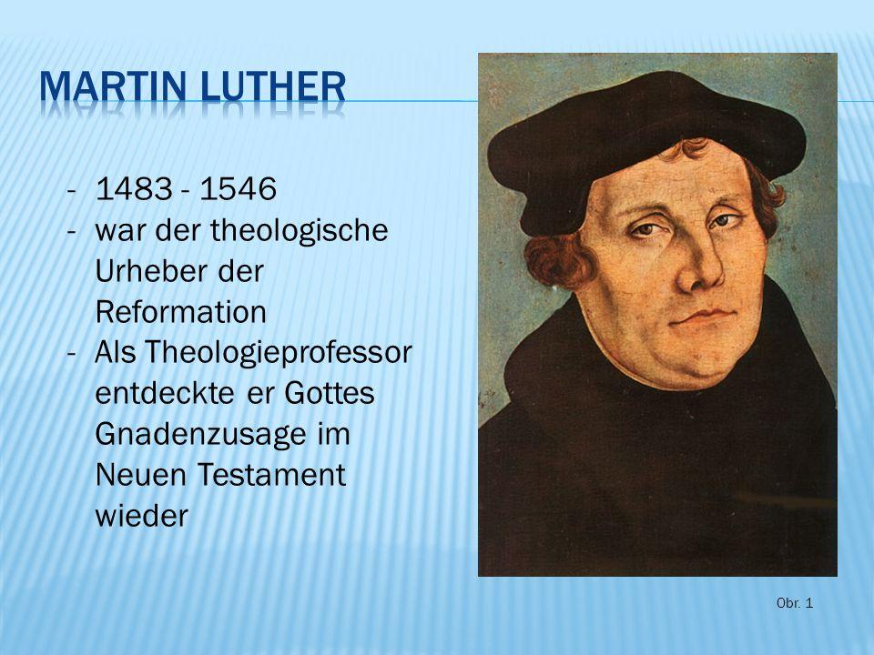 -1483 - 1546 -war der theologische Urheber der Reformation -Als Theologieprofessor entdeckte er Gottes Gnadenzusage im Neuen Testament wieder Obr. 1