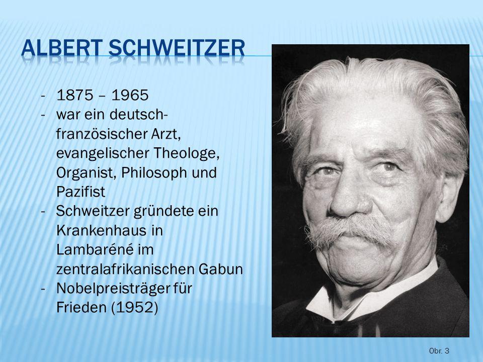 -1875 – 1965 -war ein deutsch- französischer Arzt, evangelischer Theologe, Organist, Philosoph und Pazifist -Schweitzer gründete ein Krankenhaus in Lambaréné im zentralafrikanischen Gabun -Nobelpreisträger für Frieden (1952) Obr.
